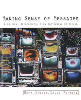 Making Sense of Messages: A Critical Apprenticeship in Rhetorical Criticism by Mark Stoner