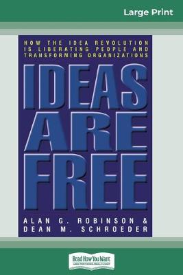 Ideas are Free: How the Idea Revolution is Liberating People and Transforming Organizations (16pt Large Print Edition) by Alan G Robinson
