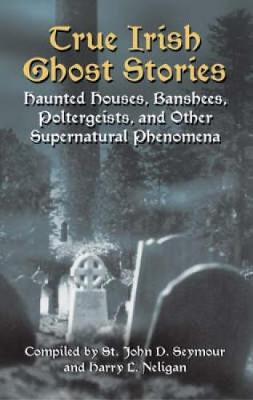 True Irish Ghost Stories by John Drelincourt Seymour