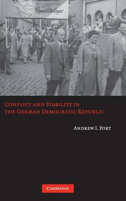 Conflict and Stability in the German Democratic Republic by Andrew I. Port