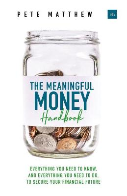 The Meaningful Money Handbook: Everything you need to KNOW and everything you need to DO to secure your financial future by Pete Matthew