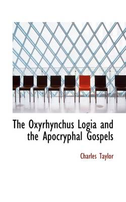 The Oxyrhynchus Logia and the Apocryphal Gospels by Charles Taylor
