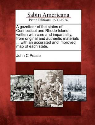 A Gazetteer of the States of Connecticut and Rhode-Island: Written with Care and Impartiality, from Original and Authentic Materials ... with an Accurated and Improved Map of Each State. by John C Pease