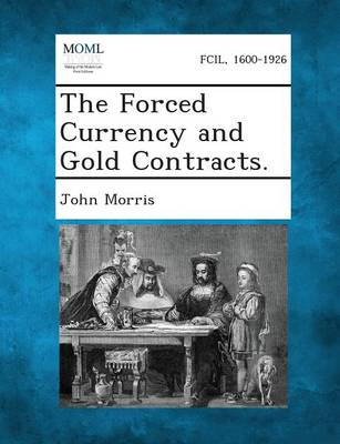 The Forced Currency and Gold Contracts. by John Morris