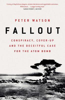 Fallout: Conspiracy, Cover-Up and the Deceitful Case for the Atom Bomb by Peter Watson