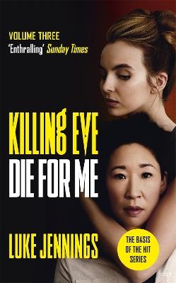Killing Eve: Die For Me: The basis for the BAFTA-winning Killing Eve TV series by Luke Jennings