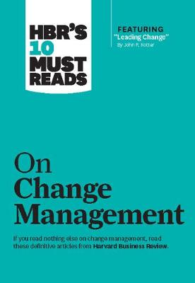 "HBR's 10 Must Reads on Change Management (including featured article ""Leading Change,"" by John P. Kotter) by Harvard Business Review"
