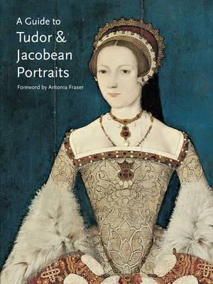 Guide to Tudor & Jacobean Portraits by Tarnya Cooper