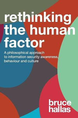 Re-Thinking the Human Factor: A Philosophical Approach to Information Security Awareness, Behaviour and Culture by Bruce Hallas