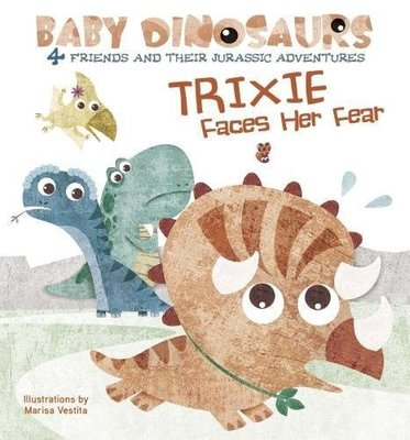 Baby Dinosaurs: Trixie Faces Her Fear by Marisa Vestita