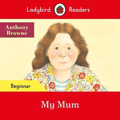 Ladybird Readers Beginner Level - My Mum (ELT Graded Reader) by Anthony Browne
