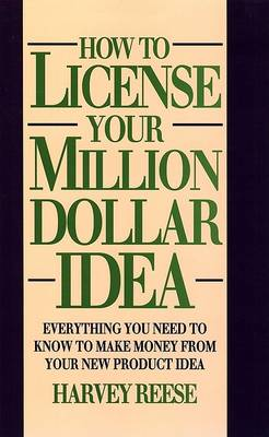 How to License Your Million Dollar Idea: Everything You Need to Know to Make Money from Your New Product Idea by Harvey Reese