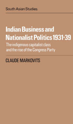 Indian Business and Nationalist Politics 1931-39 by Claude Markovits
