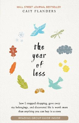 The Year of Less - How I Stopped Shopping, Gave Away My Belongings and Discovered Life Is Worth More Than Anything You Can Buy in a Store by Cait Flanders