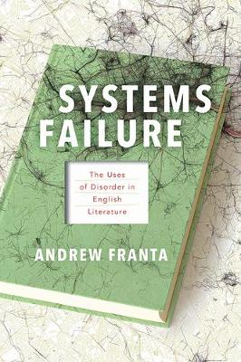Systems Failure: The Uses of Disorder in English Literature by Andrew Franta