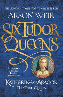 Six Tudor Queens #1: Katherine of Aragon, The True Queen by Alison Weir