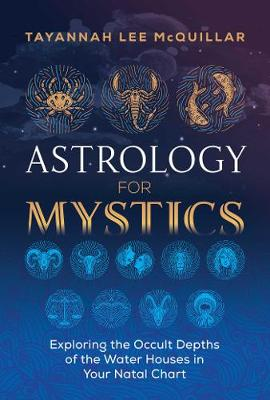 Astrology for Mystics: Exploring the Occult Depths of the Water Houses in Your Natal Chart by Tayannah Lee McQuillar