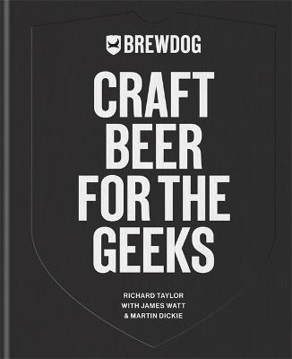 BrewDog: Craft Beer for the Geeks: The masterclass, from exploring iconic beers to perfecting DIY brews by BrewDog PLC