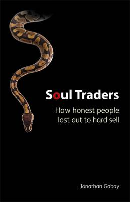 Soul Traders: How Honest People Lost Out to Hard Sale by Jonathan Gabay