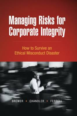 Managing Risks for Corporate Integrity: How to Survive an Ethical Misconduct Disaster by Robert Chandler