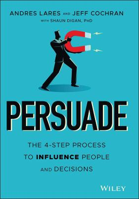 Persuade: The 4-Step Process to Influence People and Decisions book