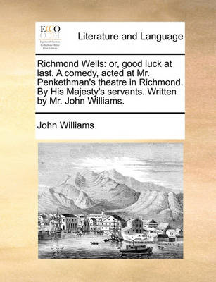 Richmond Wells: Or, Good Luck at Last. a Comedy, Acted at Mr. Penkethman's Theatre in Richmond. by His Majesty's Servants. Written by Mr. John Williams by John Williams