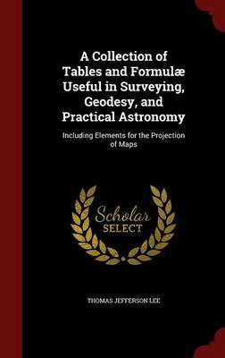 Collection of Tables and Formulae Useful in Surveying, Geodesy, and Practical Astronomy by Thomas Jefferson Lee