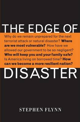 The Edge of Disaster: Rebuilding a Resilient Nation by Stephen Flynn