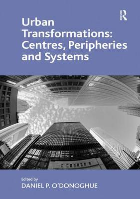 Urban Transformations: Centres, Peripheries and Systems by Daniel P. O'Donoghue