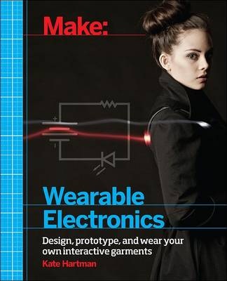 Make: Wearable and Flexible Electronics by Kate Hartman