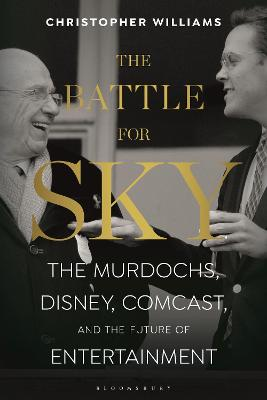 The Battle for Sky: The Murdochs, Disney, Comcast and the Future of Entertainment by Christopher Williams