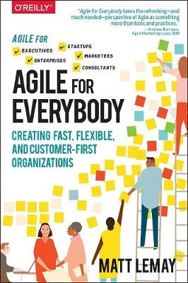 Agile for Everybody: Creating fast, flexible, and customer-first organizations by Matt LeMay