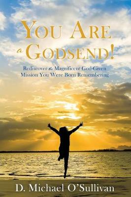 You Are a Godsend!: Rediscover the Magnificent God-Given Mission You Were Born Remembering by D Michael O'Sullivan