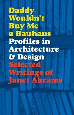 Daddy Wouldn't Buy Me a Bauhaus: Profiles in Architecture and Design by Janet Abrams