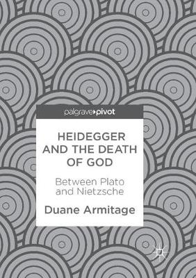 Heidegger and the Death of God: Between Plato and Nietzsche by Duane Armitage