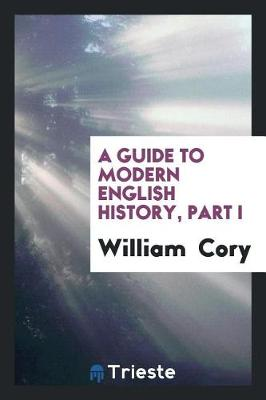 Guide to Modern English History, Part I by William Cory