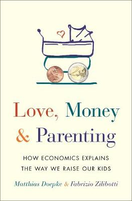 Love, Money, and Parenting: How Economics Explains the Way We Raise Our Kids by Matthias Doepke