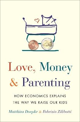 Love, Money, and Parenting: How Economics Explains the Way We Raise Our Kids by Matthias Doepke