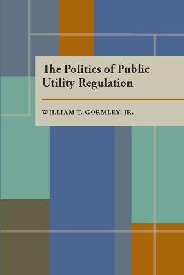 Politics of Public Utility Regulation by William T. Gormley