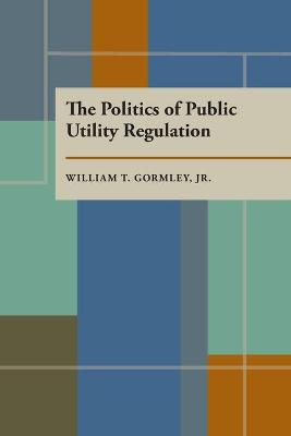 The Politics of Public Utility Regulation by William T. Gormley