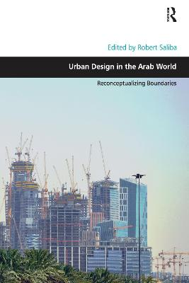 Urban Design in the Arab World: Reconceptualizing Boundaries by Robert Saliba