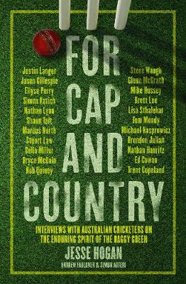 For Cap and Country: Interviews with Australian cricketers on the enduring spirit of the baggy green by Jesse Hogan