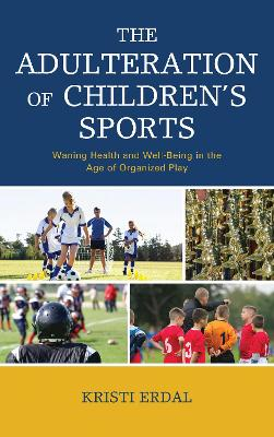 The Adulteration of Children's Sports: Waning Health and Well-Being in the Age of Organized Play by Kristi Erdal
