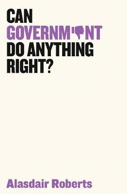 Can Government Do Anything Right? by Alasdair Roberts