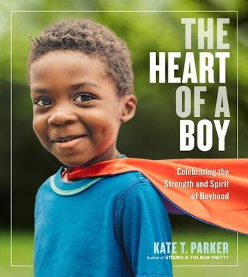 The Heart of a Boy: Celebrating the Strength and Spirit of Boyhood by Kate T Parker