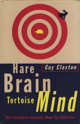 Hare Brain, Tortoise Mind: Why Intelligence Increases When You Think Less by Guy Claxton