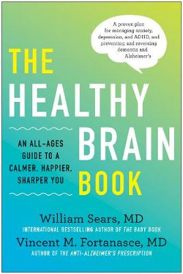 Healthy Brain Book: An All-Ages Guide to a Calmer, Happier, Sharper You:  A proven plan for managing anxiety, depression, and ADHD, and preventing and reversing dementia and Alzheimer's by William Sears