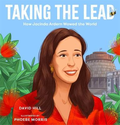 Taking the Lead: How Jacinda Ardern Wowed the World by David Hill