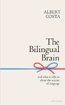 The Bilingual Brain: And What It Tells Us about the Science of Language by Albert Costa