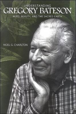 Understanding Gregory Bateson by Noel G. Charlton